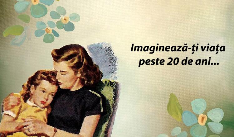 Dacă ești mamă, închide ochii și imaginează-ți cum va fi viața ta peste 20 de ani…